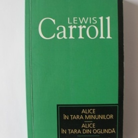 Lewis Carroll - Alice in Tara Minunilor. Alice in Tara din Oglinda