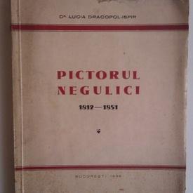 Lucia Dracopol-Ispir - Pictorul Negulici. 1812-1851 (cu autograf)