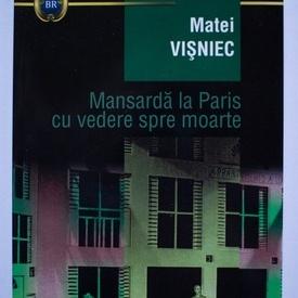 Matei Visniec - Mansarda la Paris cu vedere spre moarte