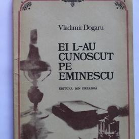 Vladimir Dogaru - Ei l-au cunoscut pe Eminescu