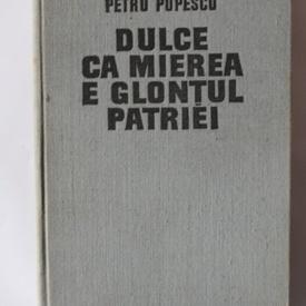 Petru Popescu - Dulce ca mierea e glontul patriei (editie hardcover)