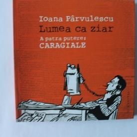 Ioana Parvulescu - Lumea ca ziar. A patra putere: Caragiale (cu autograf)