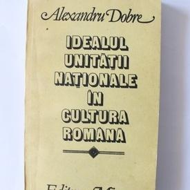 Alexandru Dobre - Idealul unitatii nationale in cultura romana