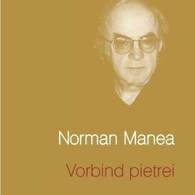 Norman Manea - Vorbind pietrei (editie hardcover)