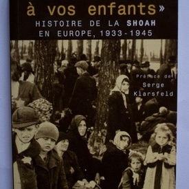 Serge Klarsfeld - Dites-le a vos enfants. Histoire de la Shoah en Europe, 1933-1945 (editie in limba franceza)