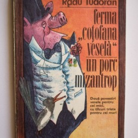 """Radu Tudoran - Ferma """"Cotofana vesela"""" si Un porc mizantrop (Doua povestiri vesele pentru cei mici, cu talcuri triste pentru cei mari)"""