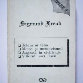 Sigmund Freud - Opere I (Totem si tabu. Moise si monoteismul. Angoasa in civilizatie. Viitorul unei iluzii)