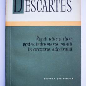 Rene Descartes - Reguli utile si clare pentru indrumarea mintii in cercetarea adevarului