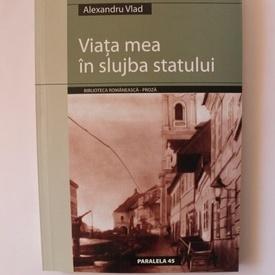 Alexandru Vlad - Viata mea in slujba statului