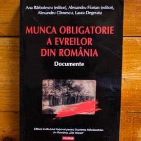 Ana Barbulescu (ed.), Alexandru Florian (ed.), Alexandru Climescu, Laura Degeratu - Munca obligatorie a evreilor din Romania (1940-1944). Documente