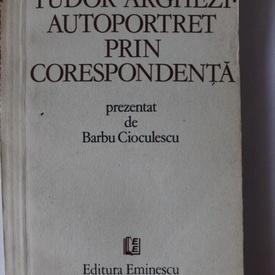 Barbu Cioculescu - Tudor Arghezi. Autoportret prin corespondenta