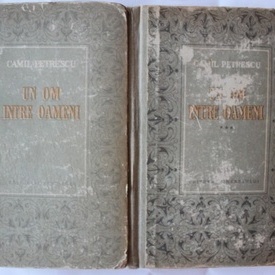 Camil Petrescu - Un om intre oameni (vol. I si III, editie hardcover)