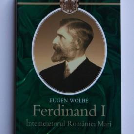 Eugen Wolbe - Ferdinand I. Intemeietorul Romaniei Mari