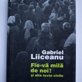 Gabriel Liiceanu - Fie-va mila de noi! si alte texte civile