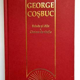 George Cosbuc - Balade si idile. Cantece de vitejie (editie hardcover)