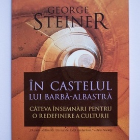 George Steiner - In castelul lui Barba-Albastra. Cateva insemnari pentru o redefinire a culturii