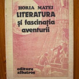 Horia Matei - Literatura si fascinatia aventurii (editie hardcover)
