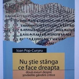 Ioan Pop-Curseu - Nu stie stanga ce face dreapta. Doua eseuri despre sovaielile gandirii critice