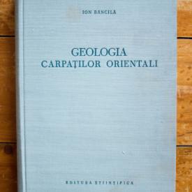 Ion Bancila - Geologia Carpatilor Orientali (editie hardcover)