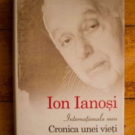 Ion Ianosi - Internationala mea. Cronica unei vieti (editie hardcover)