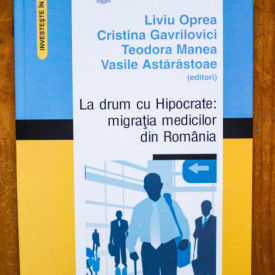 Liviu Oprea, Cristina Gavrilovici, Teodora Manea, Vasile Astarastoae (ed.) - La drum cu Hipocrate: migratia medicilor din Romania (editie hardcover)