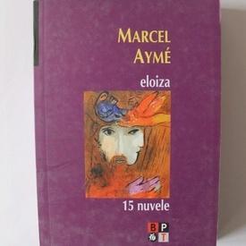 Marcel Ayme - Eloiza. 15 nuvele