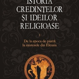 Mircea Eliade - Istoria credintelor si ideilor religioase. De la epoca de piatra la misterele din Eleusis (vol. I, editie hardcover)