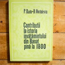 P. Radu, D. Onciulescu - Contributii la istoria invatamantului din Banat pana la 1800