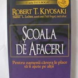 Robert T. Kiyosaki - Scoala de afaceri. Pentru oamenii carora le place sa ii ajute pe altii