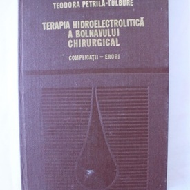 Teodora Petrila-Tulbure - Terapia hidroelectrolitica a bolnavului chirurgical. Complicatii-erori (editie hardcover)