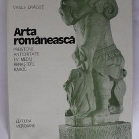Vasile Dragut - Arta romaneasca (Preistorie. Antichitate. Ev Mediu. Renastere. Baroc) (editie hardcover)