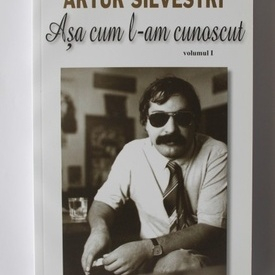 Artur Silvestri - Asa cum l-am cunoscut. Vol. I