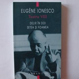 Eugene Ionesco - Teatru VIII. Delir in doi. Setea si foamea