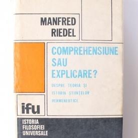 Manfred Riedel - Comprehensiune sau explicare? Despre teoria si istoria stiintelor hermeneutice (editie hardcover)