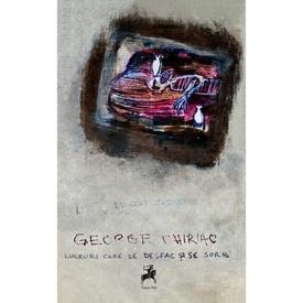 George Chiriac - Lucruri care se desfac si se sorb (cu autograf personalizat)