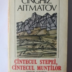 Cinghiz Aitmatov - Cantecul stepei, cantecul muntilor