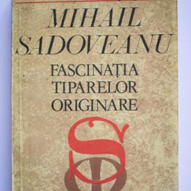 Constantin Ciopraga - Mihail Sadoveanu. Fascinatia tiparelor originale