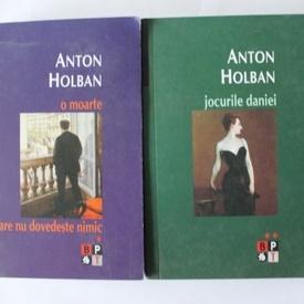Anton Holban - O moarte care nu dovedeste nimic. Jocurile Daniei (2 vol.)