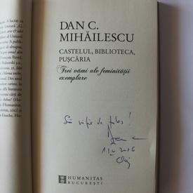 Dan C. Mihailescu - Castelul, biblioteca, puscaria. Trei vami ale feminitatii exemplare (cu autograf)
