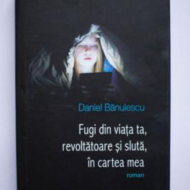Daniel Banulescu - Fugi din viata ta, revoltatoare si sluta, in cartea mea (editie hardcover)