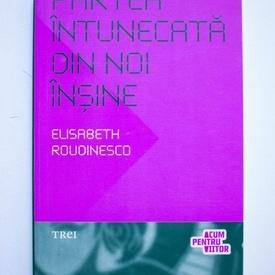 Elisabeth Roudinesco - Partea intunecata din noi insine
