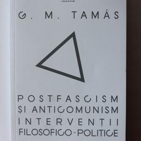G. M. Tamas - Postfascism si anticomunism. Interventii filosofico-politice (cu autograf)