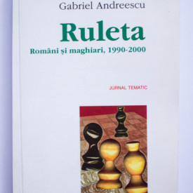 Gabriel Andreescu - Ruleta. Romani si maghiari, 1990-2000. Jurnal tematic (cu autograf)