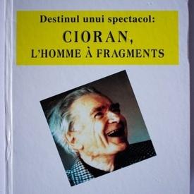 Genoveva Preda - Destinul unui spectacol: Cioran, l`homme a fragments (editie hardcover, cu autograf)