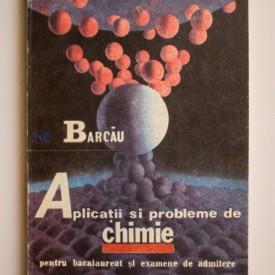 Ion Barcau - Aplicatii si probleme de chimie pentru bacalaureat si examene de admitere