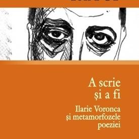 Ion Pop - A scrie si a fi. Ilarie Voronca si metamorfozele poeziei (cu autograf)