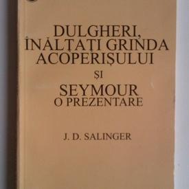 J. D. Salinger - Dulgheri, inaltati grinda acoperisului si Seymour: o prezentare