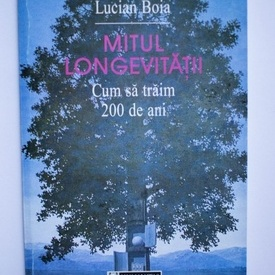 Lucian Boia - Mitul longevitatii. Cum sa traim 200 de ani