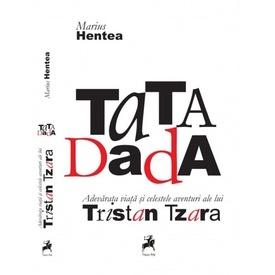 Marius Hentea - TaTA Dada. Adevarata viata si celestele aventuri ale lui Tristan Tzara