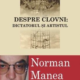 Norman Manea - Despre clovni: Dictatorul si artistul